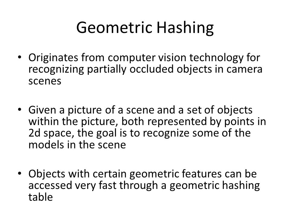 Geometric Hashing Originates from computer vision technology for recognizing partially occluded objects in camera scenes Given a picture of a scene an