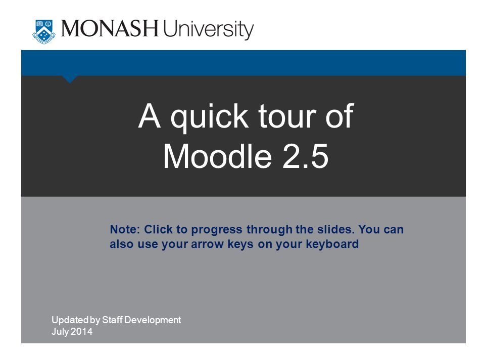 A quick tour of Moodle 2.5 Updated by Staff Development July 2014 Note: Click to progress through the slides. You can also use your arrow keys on your