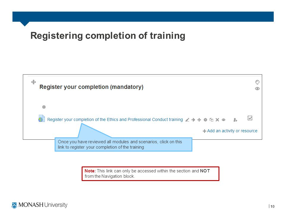 10 Registering completion of training Note: This link can only be accessed within the section and NOT from the Navigation block. Once you have reviewe