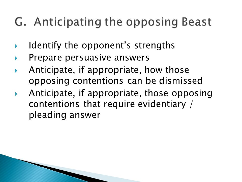  Identify the opponent's strengths  Prepare persuasive answers  Anticipate, if appropriate, how those opposing contentions can be dismissed  Anticipate, if appropriate, those opposing contentions that require evidentiary / pleading answer