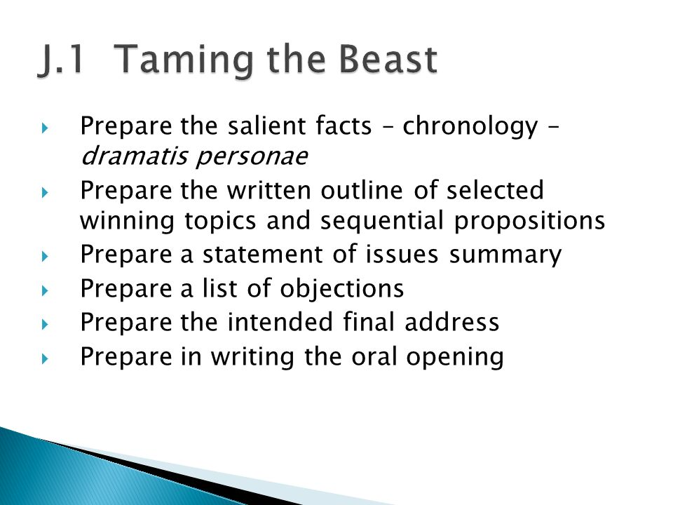  Prepare the salient facts – chronology – dramatis personae  Prepare the written outline of selected winning topics and sequential propositions  Prepare a statement of issues summary  Prepare a list of objections  Prepare the intended final address  Prepare in writing the oral opening