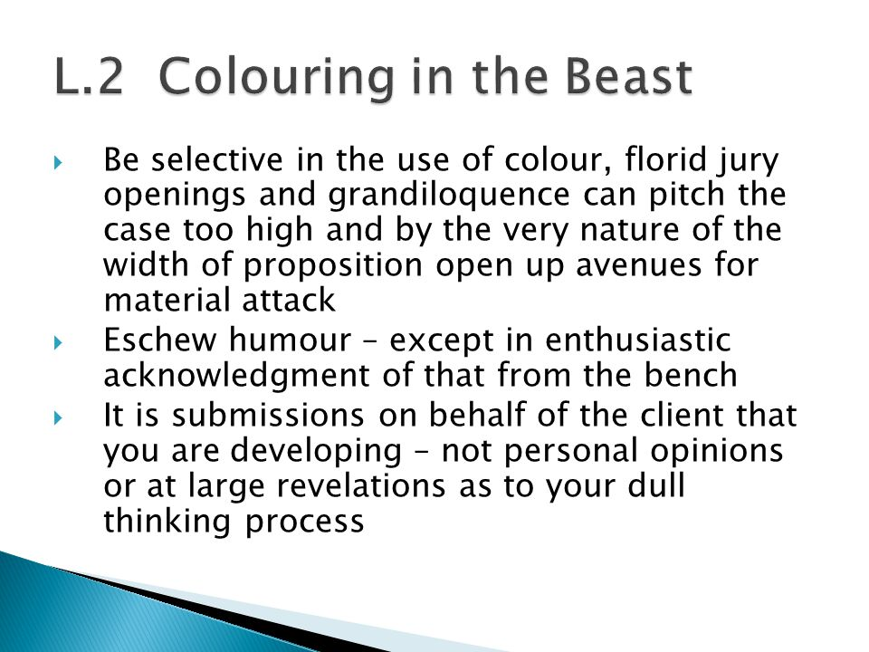  Be selective in the use of colour, florid jury openings and grandiloquence can pitch the case too high and by the very nature of the width of proposition open up avenues for material attack  Eschew humour – except in enthusiastic acknowledgment of that from the bench  It is submissions on behalf of the client that you are developing – not personal opinions or at large revelations as to your dull thinking process