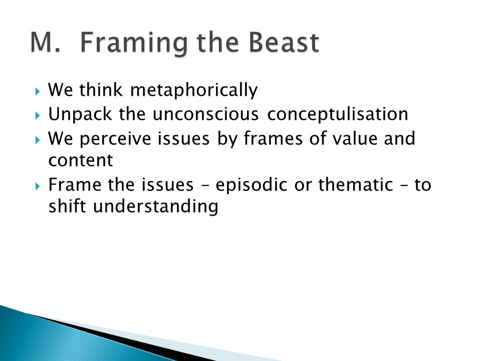 We think metaphorically  Unpack the unconscious conceptulisation  We perceive issues by frames of value and content  Frame the issues – episodic or thematic – to shift understanding