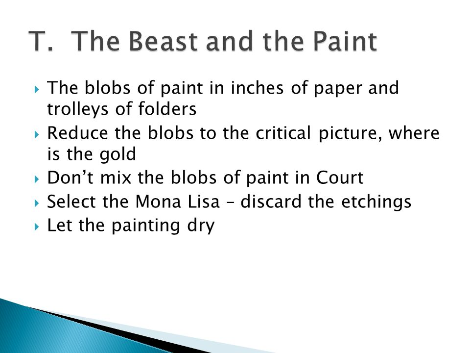  The blobs of paint in inches of paper and trolleys of folders  Reduce the blobs to the critical picture, where is the gold  Don't mix the blobs of paint in Court  Select the Mona Lisa – discard the etchings  Let the painting dry