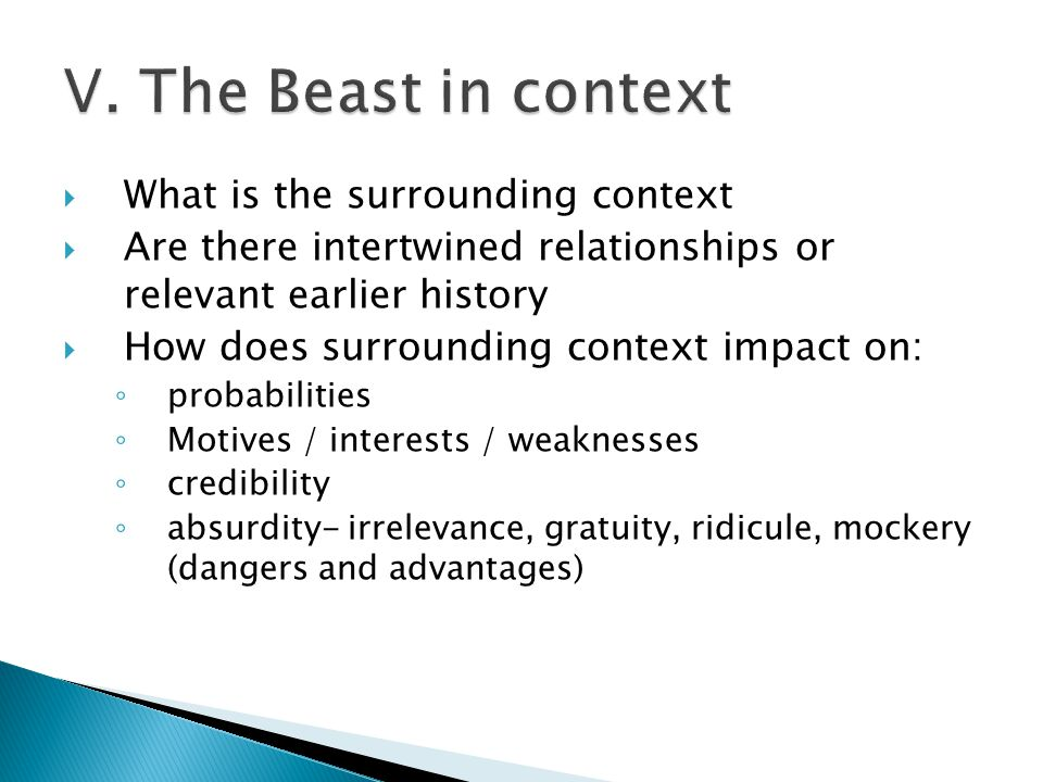  What is the surrounding context  Are there intertwined relationships or relevant earlier history  How does surrounding context impact on: ◦ probabilities ◦ Motives / interests / weaknesses ◦ credibility ◦ absurdity- irrelevance, gratuity, ridicule, mockery (dangers and advantages)