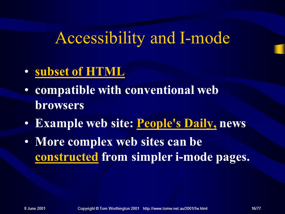 8 June 2001Copyright © Tom Worthington 2001 http://www.tomw.net.au/2001/fw.html16/77 Accessibility and I-mode subset of HTML compatible with conventional web browsers Example web site: People s Daily, newsPeople s Daily, More complex web sites can be constructed from simpler i-mode pages.