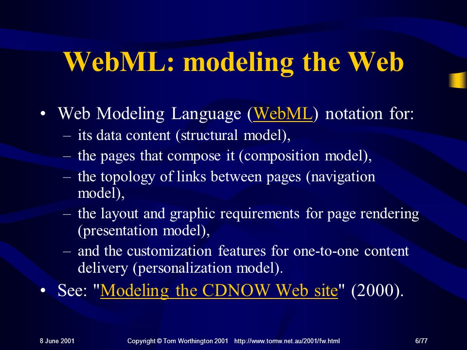 8 June 2001Copyright © Tom Worthington 2001 http://www.tomw.net.au/2001/fw.html6/77 WebML: modeling the Web Web Modeling Language (WebML) notation for:WebML –its data content (structural model), –the pages that compose it (composition model), –the topology of links between pages (navigation model), –the layout and graphic requirements for page rendering (presentation model), –and the customization features for one-to-one content delivery (personalization model).