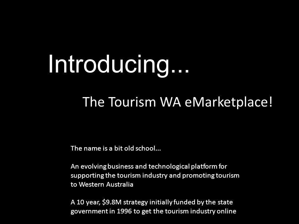 Introducing... The Tourism WA eMarketplace! The name is a bit old school... An evolving business and technological platform for supporting the tourism