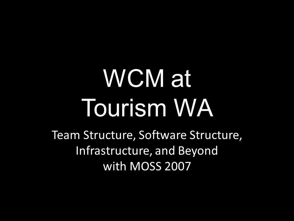 WCM at Tourism WA Team Structure, Software Structure, Infrastructure, and Beyond with MOSS 2007