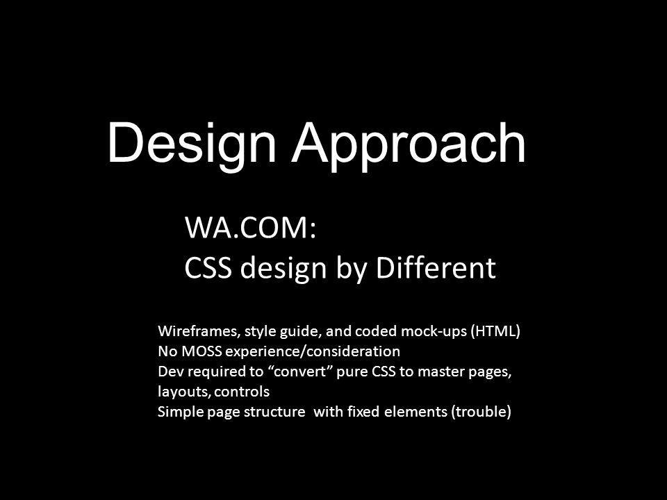 "Design Approach WA.COM: CSS design by Different Wireframes, style guide, and coded mock-ups (HTML) No MOSS experience/consideration Dev required to ""c"