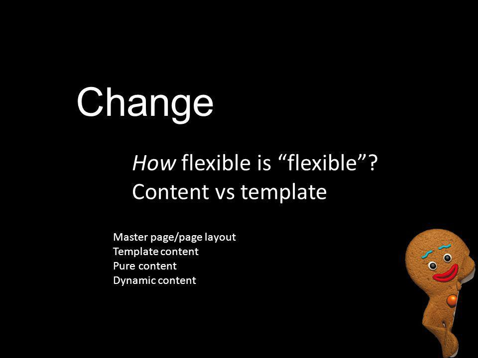 "Change How flexible is ""flexible""? Content vs template Master page/page layout Template content Pure content Dynamic content"