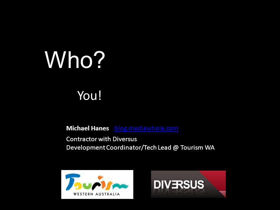 Who? You! Michael Hanes Contractor with Diversus Development Coordinator/Tech Lead @ Tourism WA blog.mediawhole.com