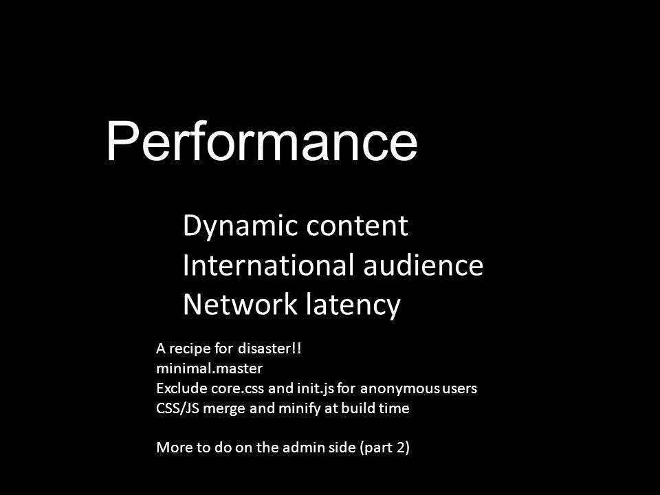 Performance Dynamic content International audience Network latency A recipe for disaster!! minimal.master Exclude core.css and init.js for anonymous u