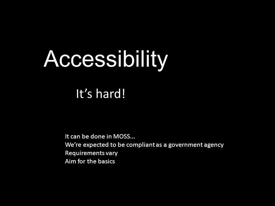 Accessibility It's hard! It can be done in MOSS... We're expected to be compliant as a government agency Requirements vary Aim for the basics