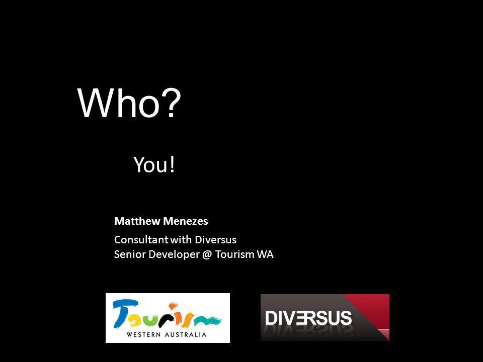 Who You! Matthew Menezes Consultant with Diversus Senior Developer @ Tourism WA