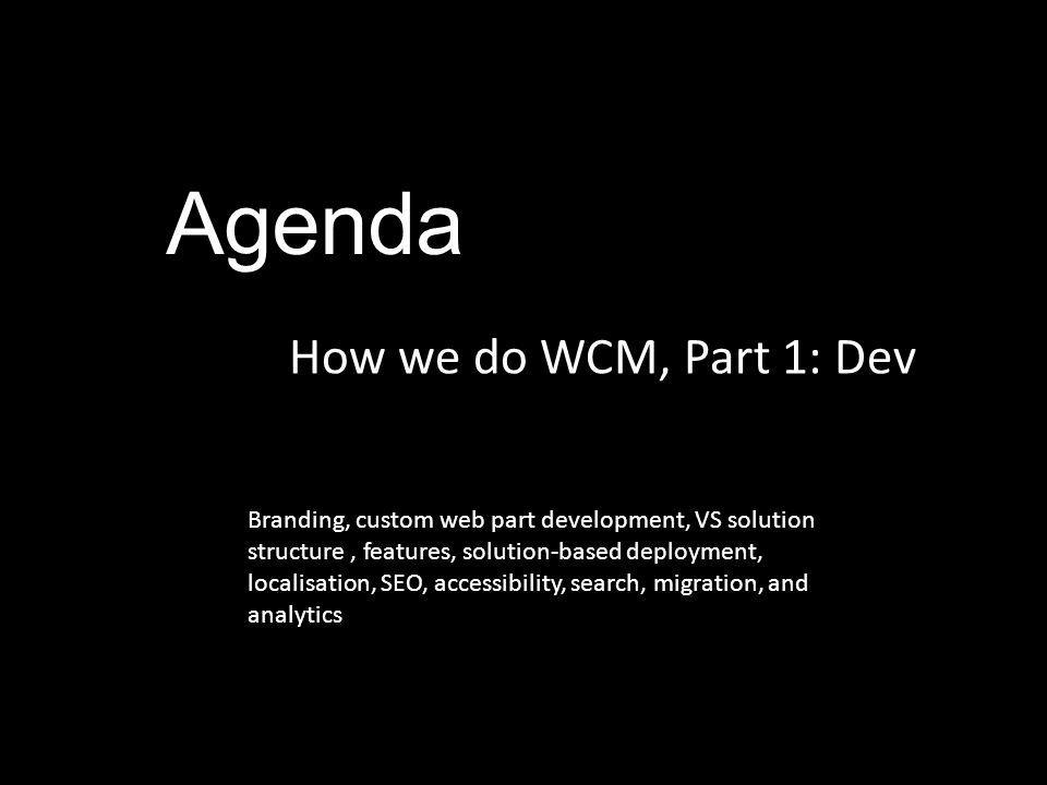 Agenda How we do WCM, Part 1: Dev Branding, custom web part development, VS solution structure, features, solution-based deployment, localisation, SEO, accessibility, search, migration, and analytics