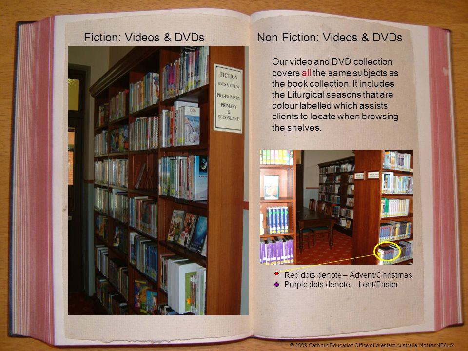 Fiction: Videos & DVDsNon Fiction: Videos & DVDs © 2009 Catholic Education Office of Western Australia 'Not for NEALS' Red dots denote – Advent/Christmas Purple dots denote – Lent/Easter Our video and DVD collection covers all the same subjects as the book collection.