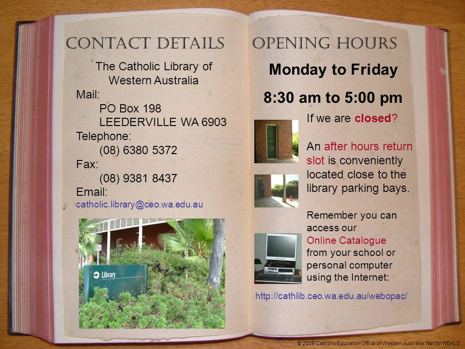 Contact Details The Catholic Library of Western Australia Mail: PO Box 198 LEEDERVILLE WA 6903 Telephone: (08) 6380 5372 Fax: (08) 9381 8437 Email: catholic.library@ceo.wa.edu.au If we are closed.