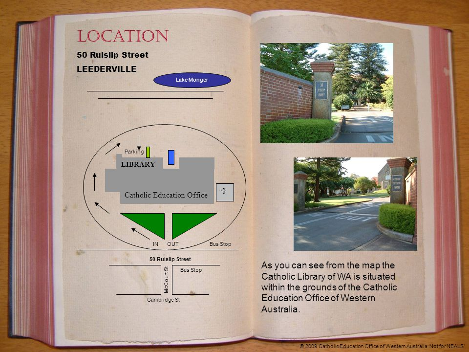 Location 50 Ruislip Street LEEDERVILLE LIBRARY Catholic Education Office  50 Ruislip Street IN OUT Cambridge St McCourt St Lake Monger Bus Stop Parking © 2009 Catholic Education Office of Western Australia 'Not for NEALS' As you can see from the map the Catholic Library of WA is situated within the grounds of the Catholic Education Office of Western Australia.