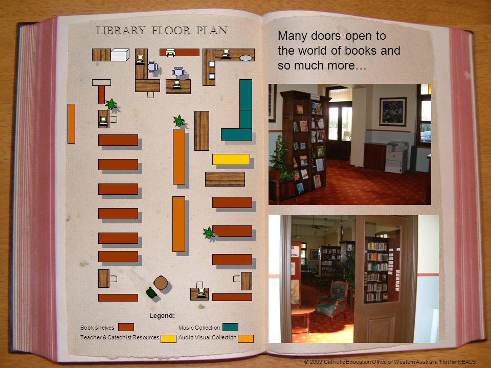 Library Floor plan © 2009 Catholic Education Office of Western Australia 'Not for NEALS' Many doors open to the world of books and so much more… Legend: Book shelves Music Collection Teacher & Catechist Resources Audio Visual Collection