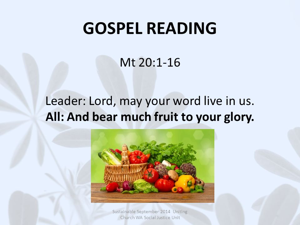 GOSPEL READING Mt 20:1-16 Leader: Lord, may your word live in us. All: And bear much fruit to your glory. Sustainable September 2014 Uniting Church WA