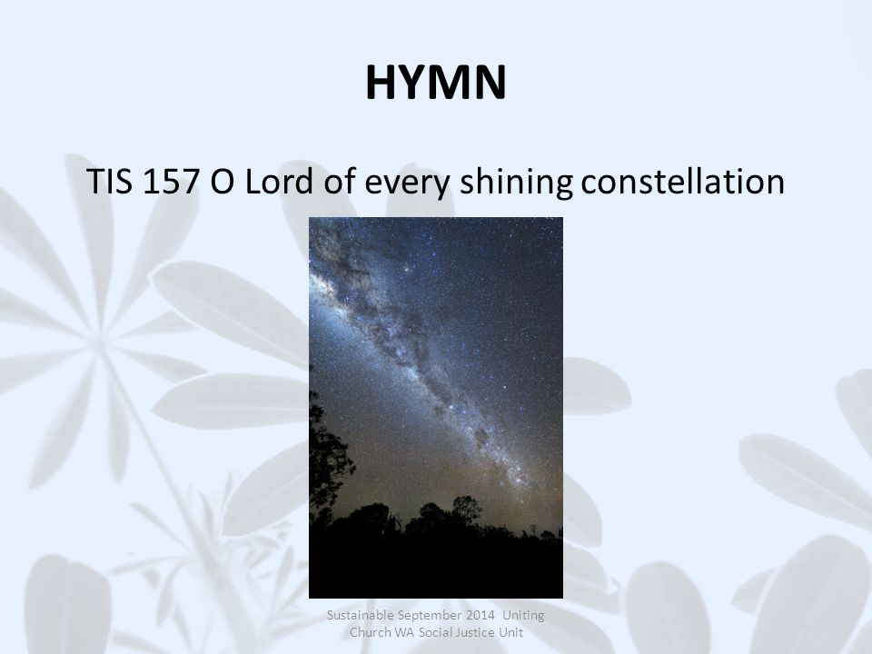 HYMN TIS 157 O Lord of every shining constellation Sustainable September 2014 Uniting Church WA Social Justice Unit