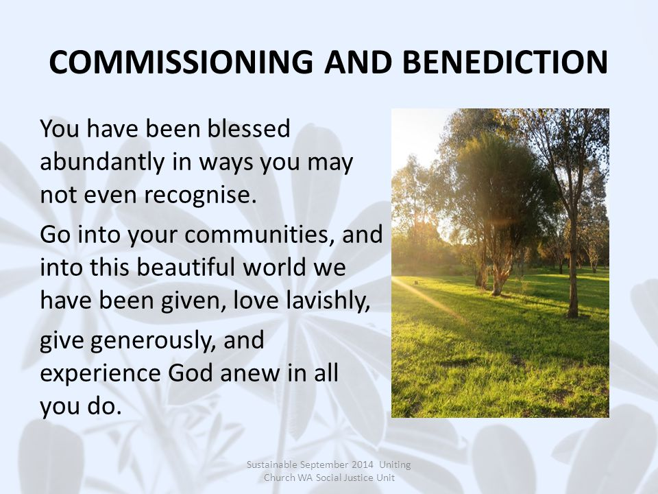 COMMISSIONING AND BENEDICTION You have been blessed abundantly in ways you may not even recognise. Go into your communities, and into this beautiful w
