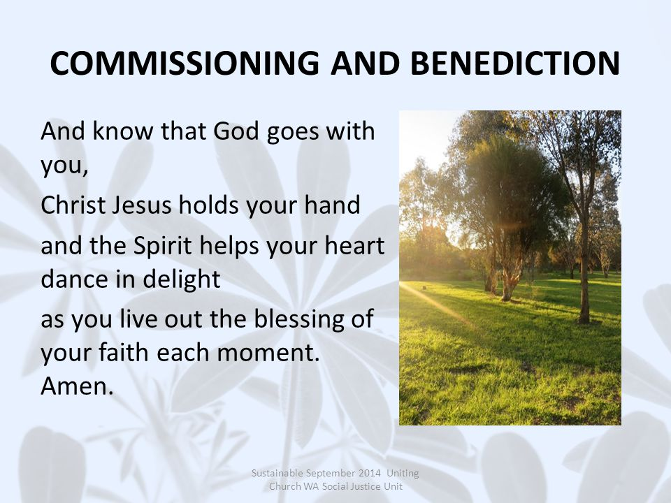 COMMISSIONING AND BENEDICTION And know that God goes with you, Christ Jesus holds your hand and the Spirit helps your heart dance in delight as you li