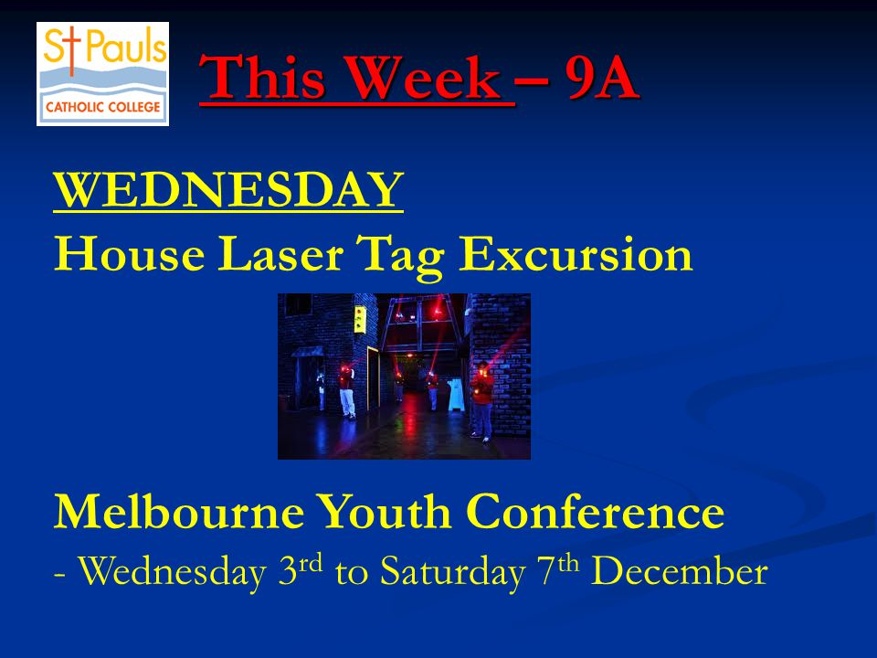 This Week – 9A This Week – 9A WEDNESDAY House Laser Tag Excursion Melbourne Youth Conference - Wednesday 3 rd to Saturday 7 th December