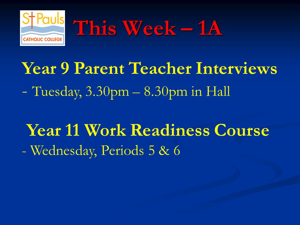 Year 9 Parent Teacher Interviews - Tuesday, 3.30pm – 8.30pm in Hall Year 11 Work Readiness Course - Wednesday, Periods 5 & 6