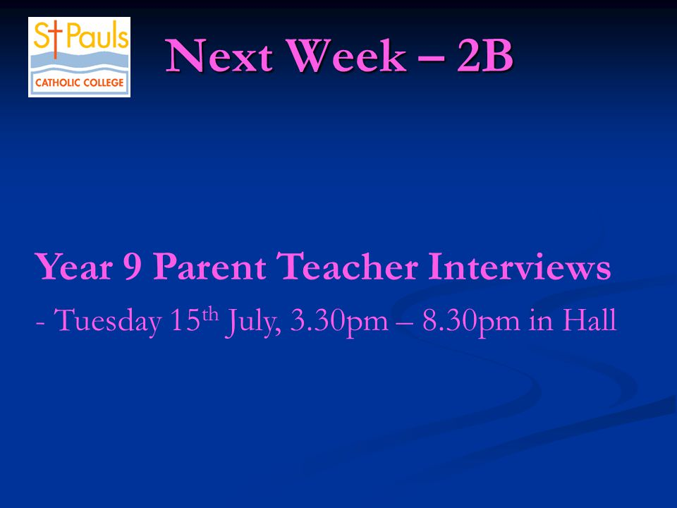 Next Week – 2B Next Week – 2B Year 9 Parent Teacher Interviews - Tuesday 15 th July, 3.30pm – 8.30pm in Hall