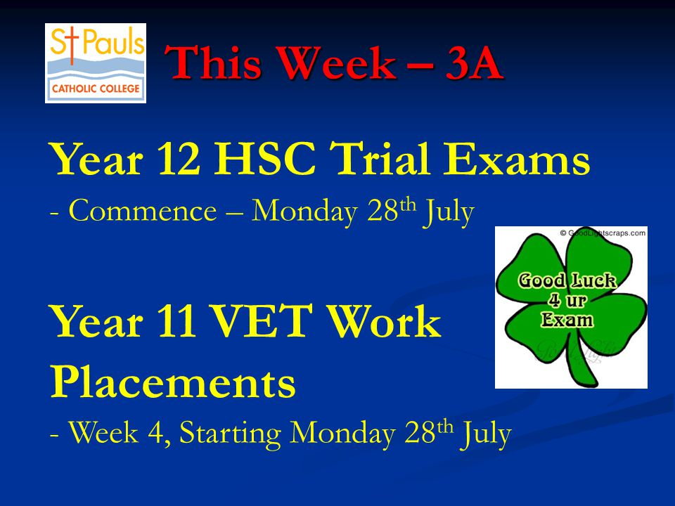 This Week – 3A This Week – 3A Year 12 HSC Trial Exams - Commence – Monday 28 th July Year 11 VET Work Placements - Week 4, Starting Monday 28 th July