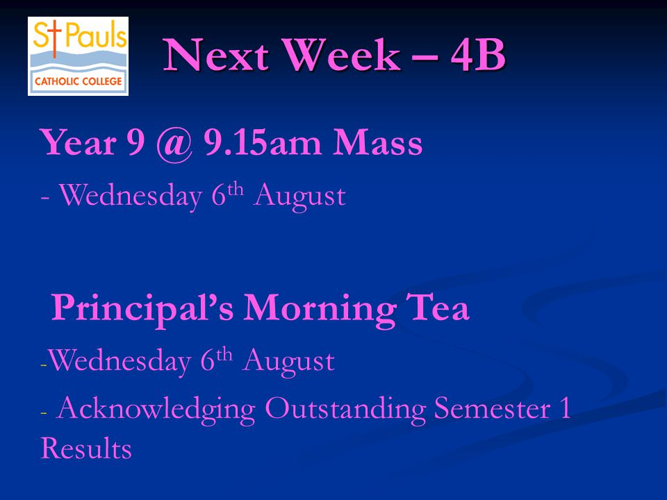 Next Week – 4B Next Week – 4B Year 9 @ 9.15am Mass - Wednesday 6 th August Principal's Morning Tea - Wednesday 6 th August - Acknowledging Outstanding