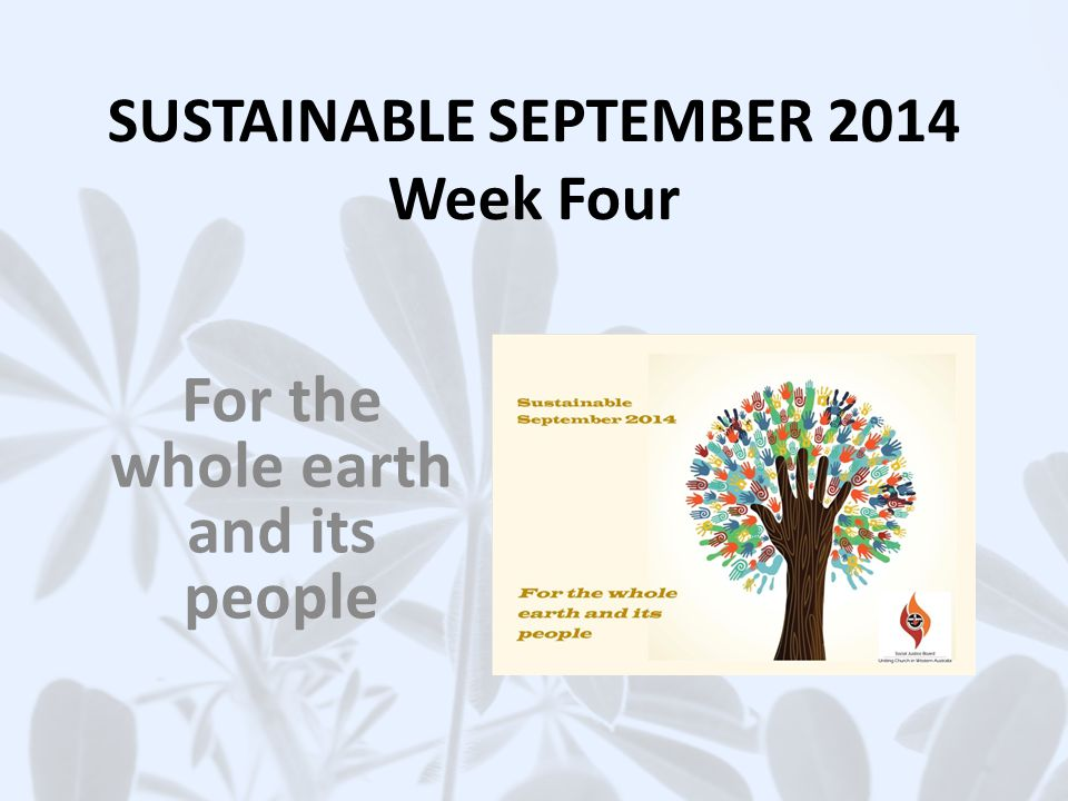 SUSTAINABLE SEPTEMBER 2014 Week Four For the whole earth and its people