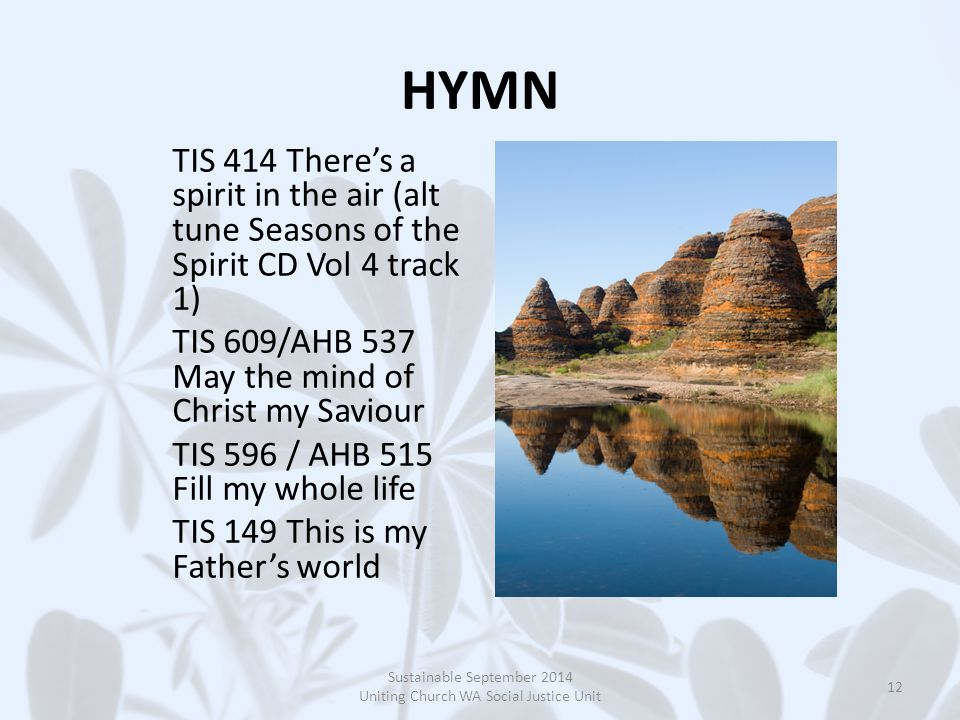 HYMN TIS 414 There's a spirit in the air (alt tune Seasons of the Spirit CD Vol 4 track 1) TIS 609/AHB 537 May the mind of Christ my Saviour TIS 596 / AHB 515 Fill my whole life TIS 149 This is my Father's world Sustainable September 2014 Uniting Church WA Social Justice Unit 12