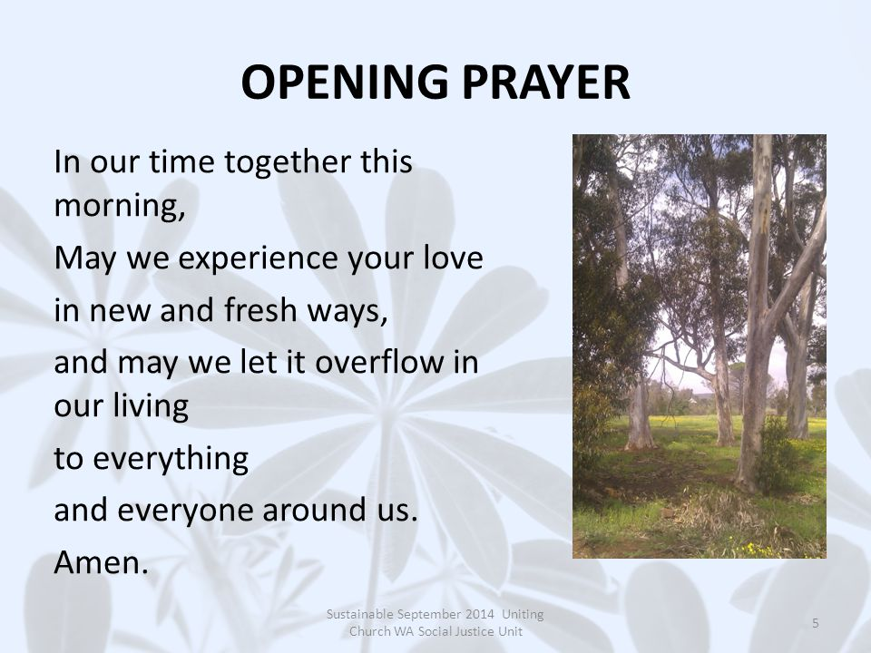 OPENING PRAYER In our time together this morning, May we experience your love in new and fresh ways, and may we let it overflow in our living to everything and everyone around us.