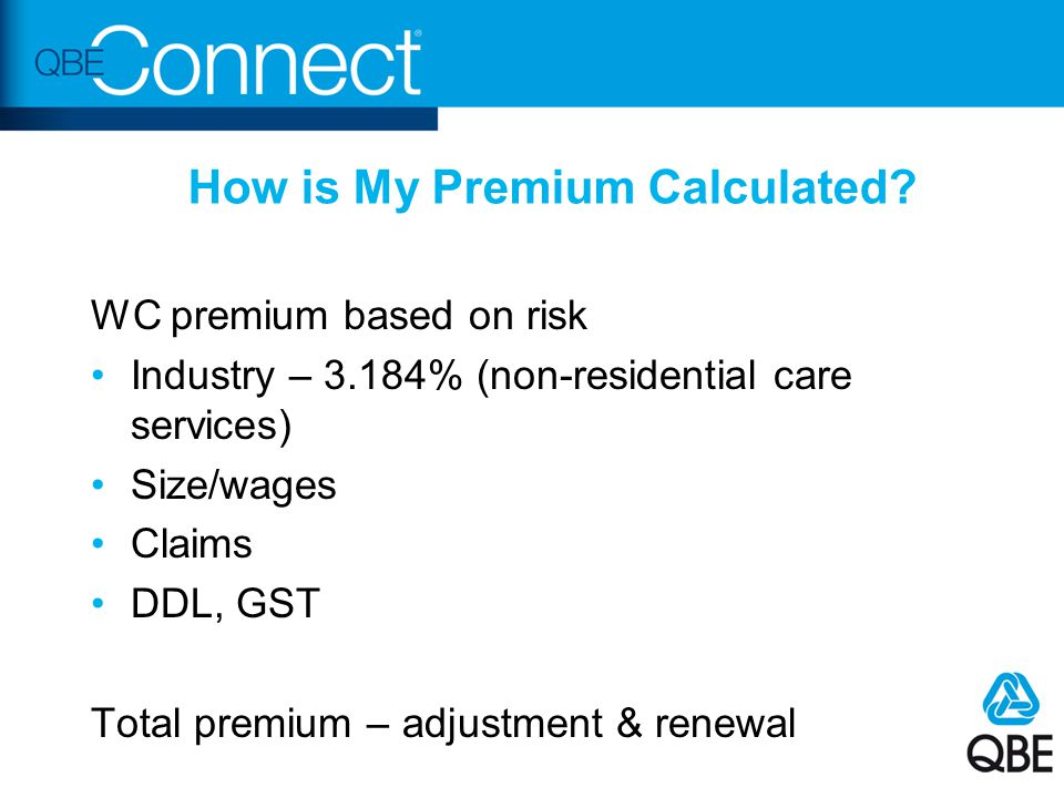 How is My Premium Calculated? WC premium based on risk Industry – 3.184% (non-residential care services) Size/wages Claims DDL, GST Total premium – ad
