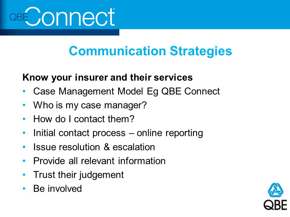 Communication Strategies Know your insurer and their services Case Management Model Eg QBE Connect Who is my case manager? How do I contact them? Init