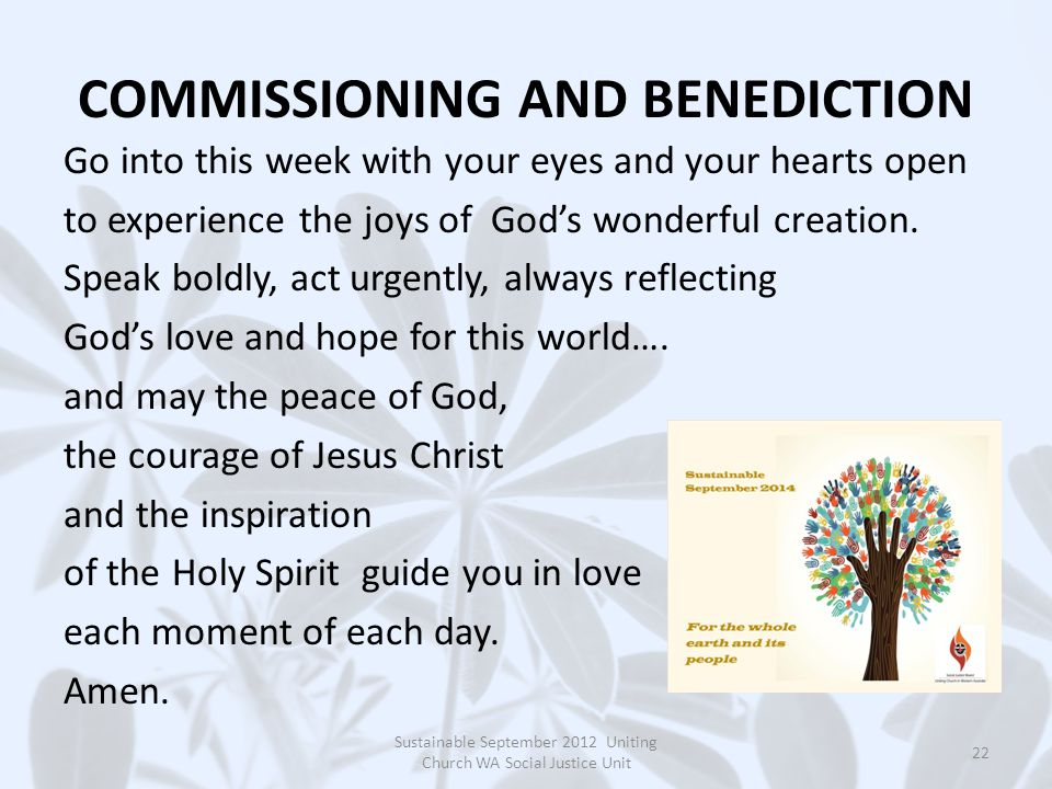 COMMISSIONING AND BENEDICTION Go into this week with your eyes and your hearts open to experience the joys of God's wonderful creation.