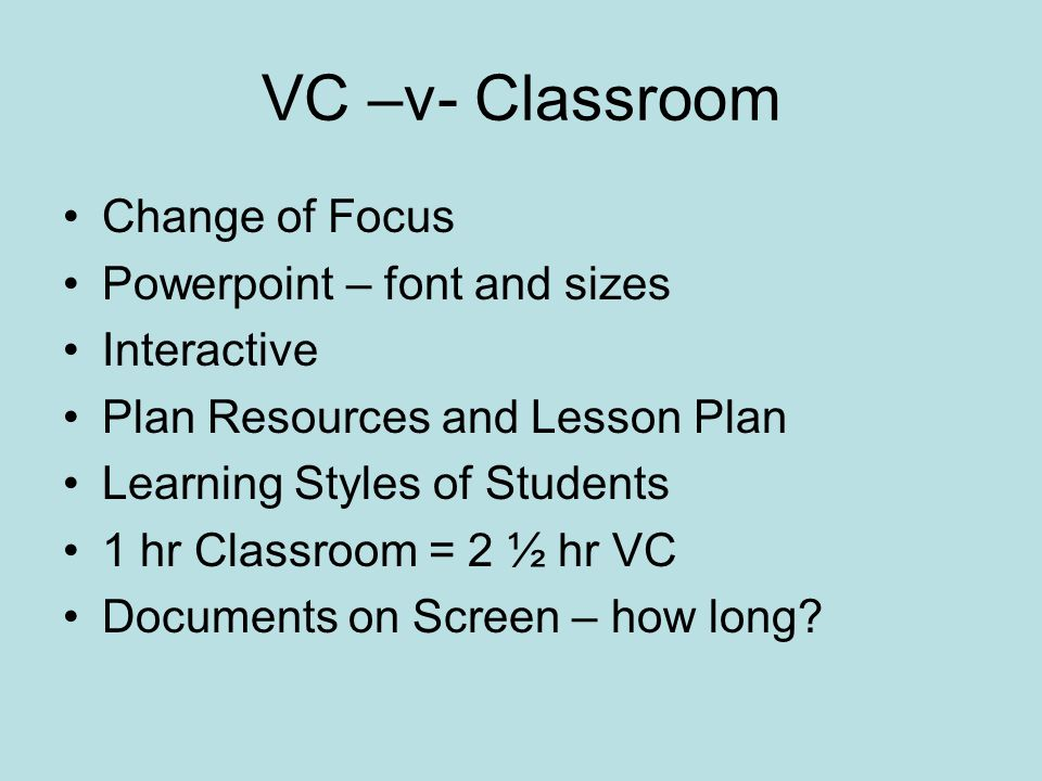 VC –v- Classroom Change of Focus Powerpoint – font and sizes Interactive Plan Resources and Lesson Plan Learning Styles of Students 1 hr Classroom = 2 ½ hr VC Documents on Screen – how long