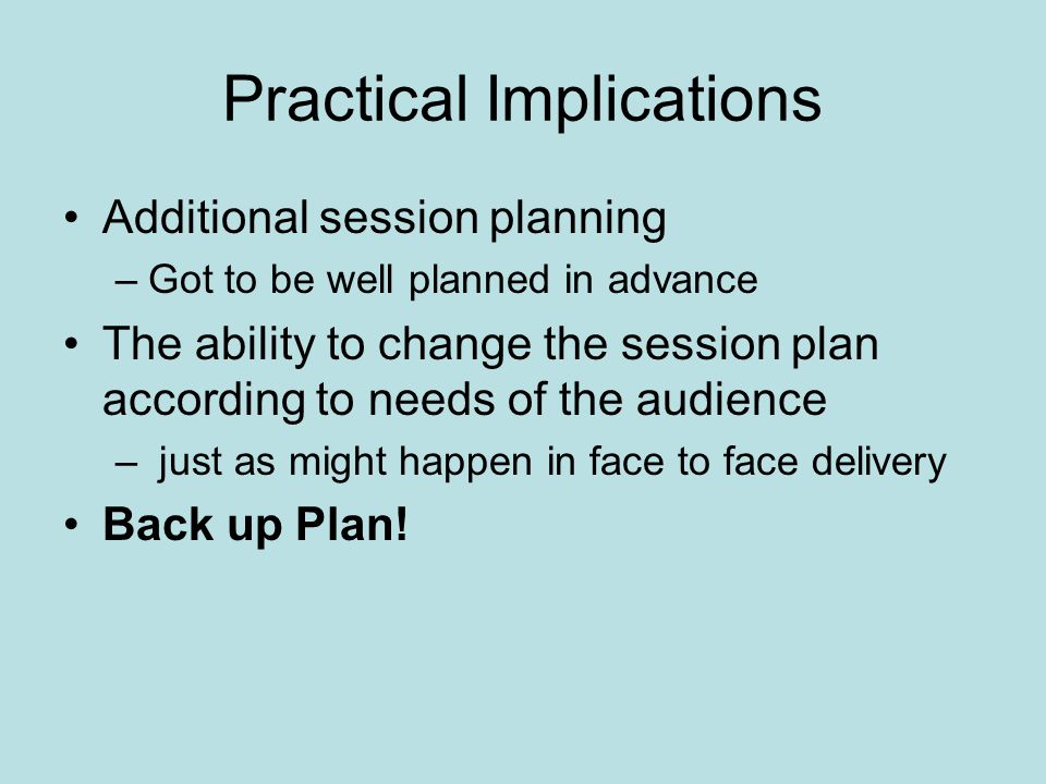 Practical Implications Additional session planning –Got to be well planned in advance The ability to change the session plan according to needs of the audience – just as might happen in face to face delivery Back up Plan!