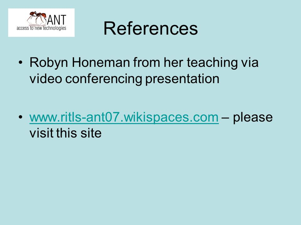 References Robyn Honeman from her teaching via video conferencing presentation www.ritls-ant07.wikispaces.com – please visit this sitewww.ritls-ant07.