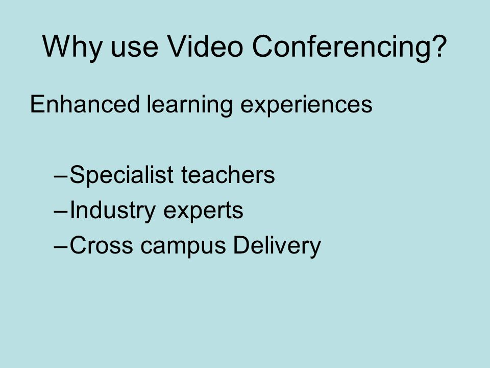 Why use Video Conferencing? Enhanced learning experiences –Specialist teachers –Industry experts –Cross campus Delivery