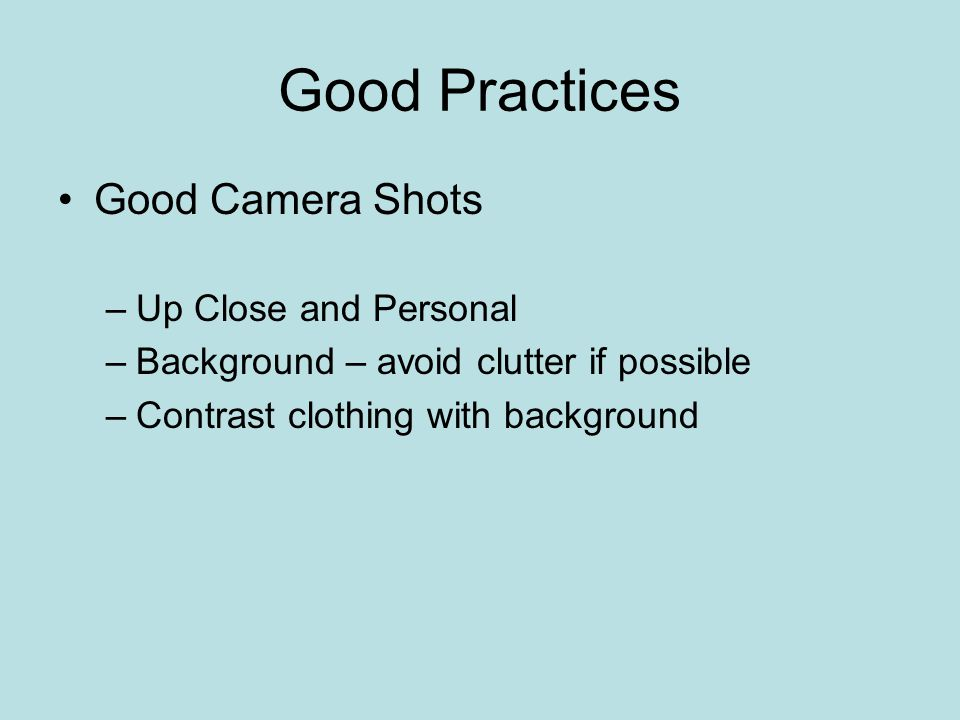 Good Practices Good Camera Shots –Up Close and Personal –Background – avoid clutter if possible –Contrast clothing with background
