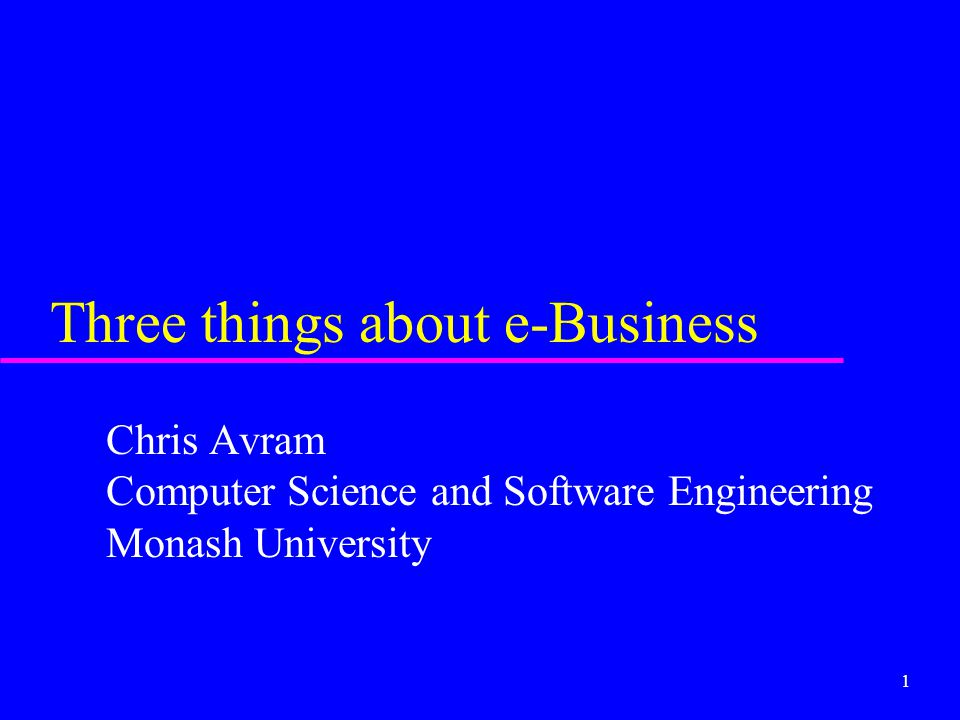 1 Three things about e-Business Chris Avram Computer Science and Software Engineering Monash University