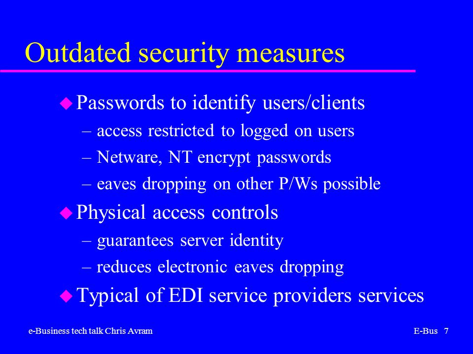 e-Business tech talk Chris AvramE-Bus 7 Outdated security measures u Passwords to identify users/clients –access restricted to logged on users –Netware, NT encrypt passwords –eaves dropping on other P/Ws possible u Physical access controls –guarantees server identity –reduces electronic eaves dropping u Typical of EDI service providers services