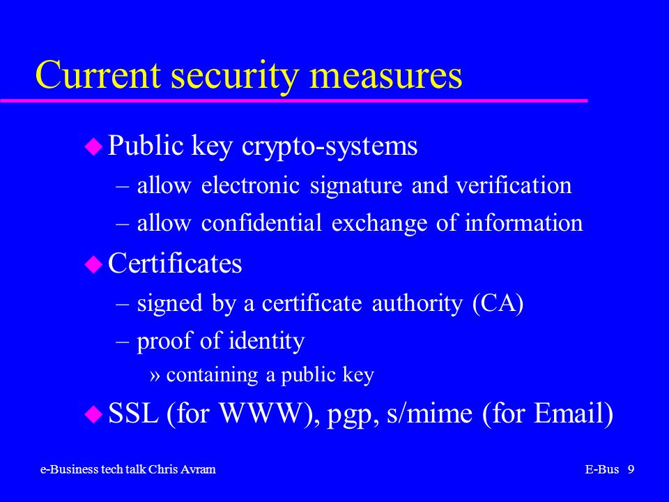 e-Business tech talk Chris AvramE-Bus 9 Current security measures u Public key crypto-systems –allow electronic signature and verification –allow confidential exchange of information u Certificates –signed by a certificate authority (CA) –proof of identity »containing a public key u SSL (for WWW), pgp, s/mime (for Email)