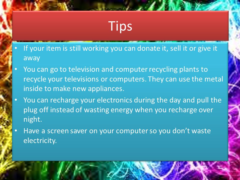 Tips If your item is still working you can donate it, sell it or give it away You can go to television and computer recycling plants to recycle your televisions or computers.
