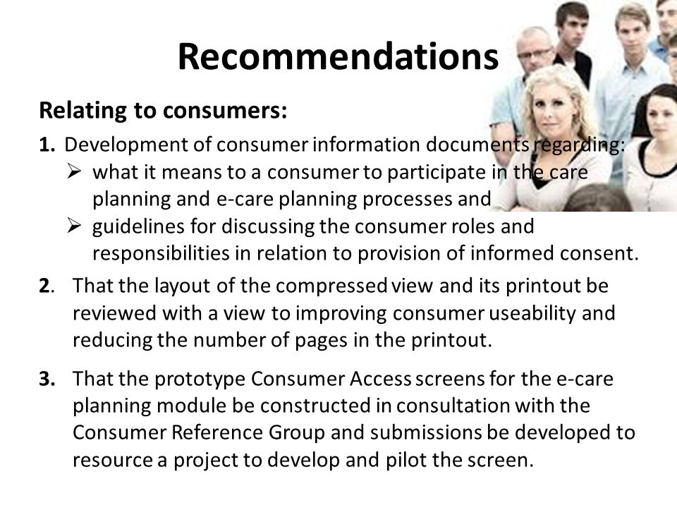 Recommendations Relating to consumers: 1.Development of consumer information documents regarding:  what it means to a consumer to participate in the care planning and e-care planning processes and  guidelines for discussing the consumer roles and responsibilities in relation to provision of informed consent.