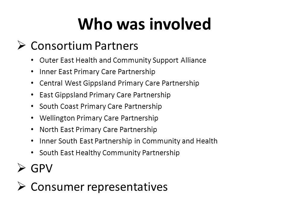 Who was involved  Consortium Partners Outer East Health and Community Support Alliance Inner East Primary Care Partnership Central West Gippsland Primary Care Partnership East Gippsland Primary Care Partnership South Coast Primary Care Partnership Wellington Primary Care Partnership North East Primary Care Partnership Inner South East Partnership in Community and Health South East Healthy Community Partnership  GPV  Consumer representatives